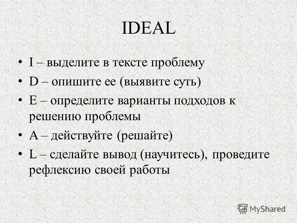 IDEAL I – выделите в тексте проблему D – опишите ее (выявите суть) E – определите варианты подходов к решению проблемы A – действуйте (решайте) L – сделайте вывод (научитесь), проведите рефлексию своей работы