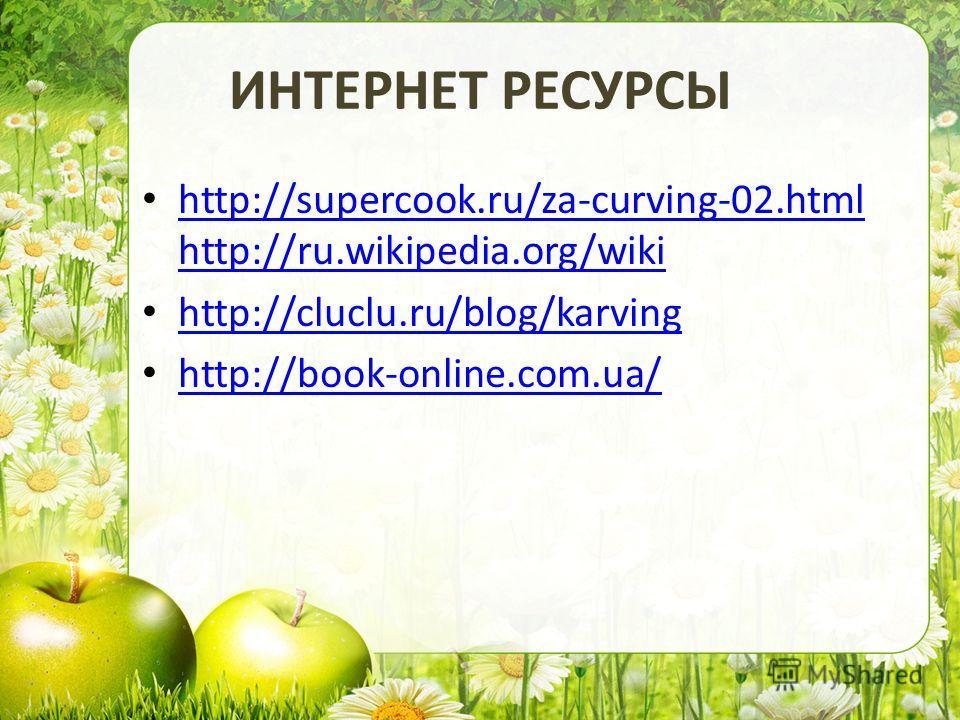 ИНТЕРНЕТ РЕСУРСЫ http://supercook.ru/za-curving-02.html http://ru.wikipedia.org/wiki http://supercook.ru/za-curving-02.html http://ru.wikipedia.org/wiki http://cluclu.ru/blog/karving http://book-online.com.ua/