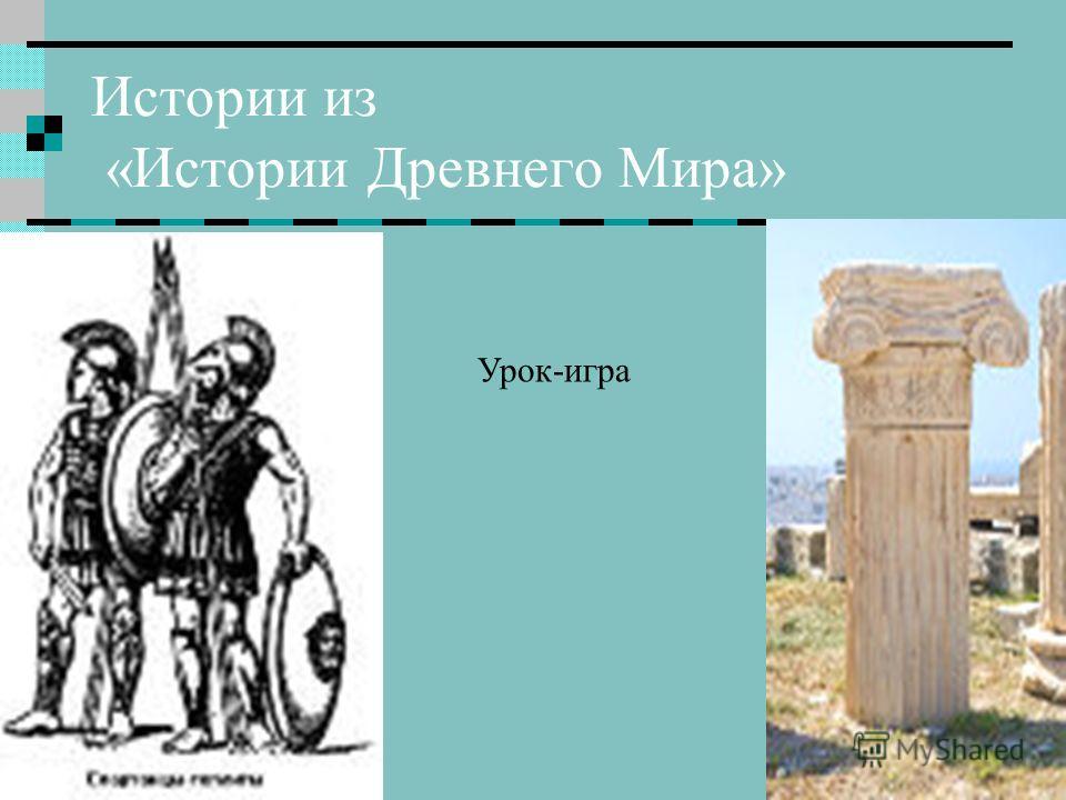 Истории из «Истории Древнего Мира» Урок-игра