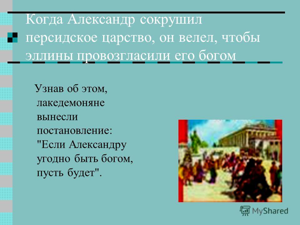 Когда Александр сокрушил персидское царство, он велел, чтобы эллины провозгласили его богом Узнав об этом, лакедемоняне вынесли постановление: Если Александру угодно быть богом, пусть будет.