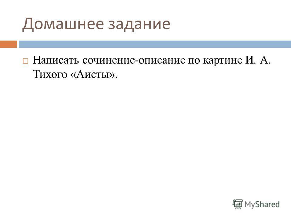 Домашнее задание Написать сочинение-описание по картине И. А. Тихого «Аисты».