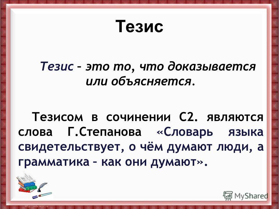 Тезис Тезис – это то, что доказывается или объясняется. Тезисом в сочинении С2. являются слова Г.Степанова «Словарь языка свидетельствует, о чём думают люди, а грамматика – как они думают».