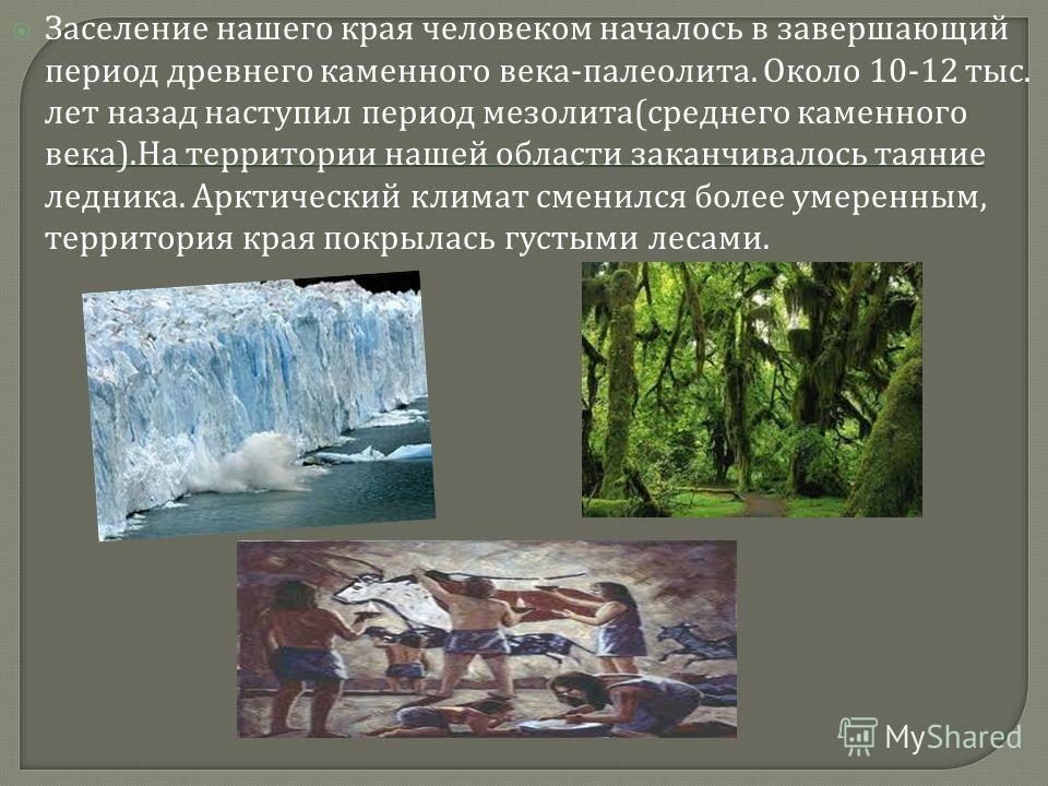 Заселение нашего края человеком началось в завершающий период древнего каменного века - палеолита. Около 10-12 тыс. лет назад наступил период мезолита ( среднего каменного века ). На территории нашей области заканчивалось таяние ледника. Арктический