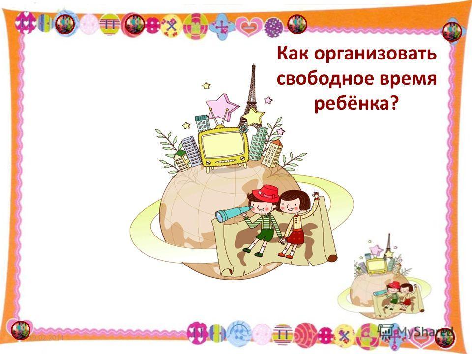 Как организовать свободное время ребёнка? 19.02.20141