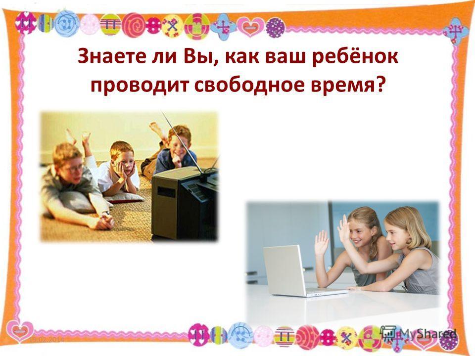 Знаете ли Вы, как ваш ребёнок проводит свободное время? 19.02.20142