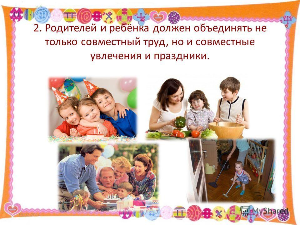 2. Родителей и ребёнка должен объединять не только совместный труд, но и совместные увлечения и праздники. 19.02.20148