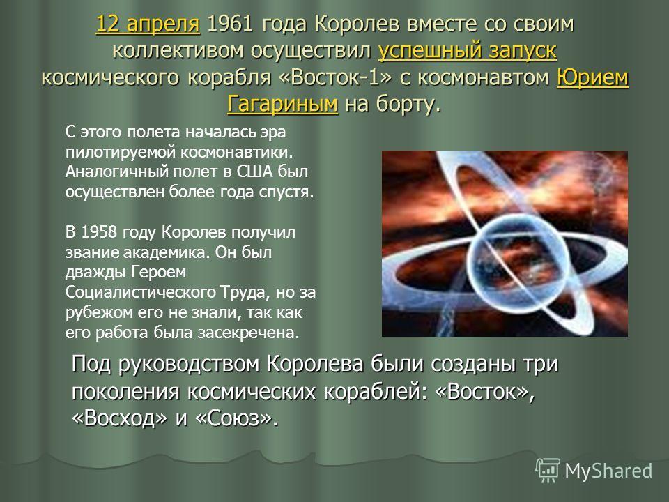 12 апреля12 апреля 1961 года Королев вместе со своим коллективом осуществил успешный запуск космического корабля «Восток-1» с космонавтом Юрием Гагариным на борту. успешный запускЮрием Гагариным 12 апреляуспешный запускЮрием Гагариным С этого полета