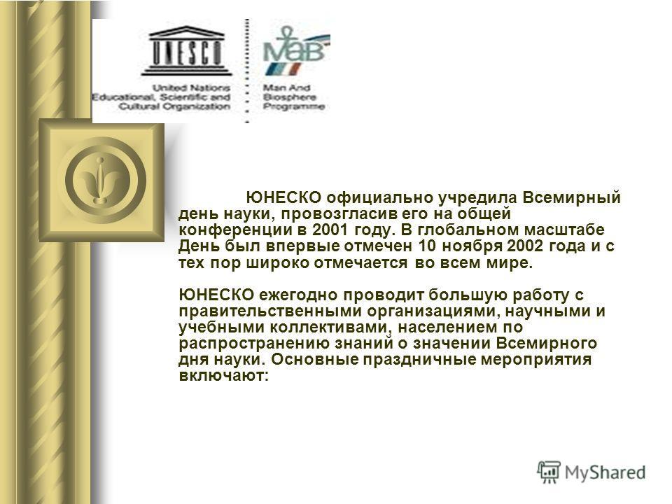 ЮНЕСКО официально учредила Всемирный день науки, провозгласив его на общей конференции в 2001 году. В глобальном масштабе День был впервые отмечен 10 ноября 2002 года и с тех пор широко отмечается во всем мире. ЮНЕСКО ежегодно проводит большую работу