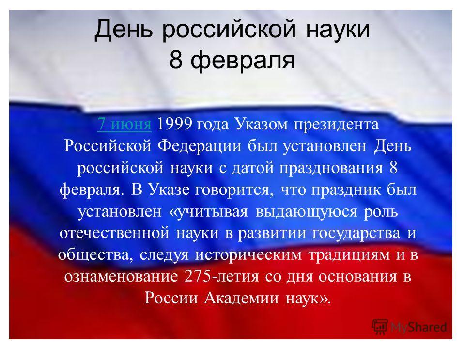 День российской науки 8 февраля 7 июня7 июня 1999 года Указом президента Российской Федерации был установлен День российской науки с датой празднования 8 февраля. В Указе говорится, что праздник был установлен «учитывая выдающуюся роль отечественной