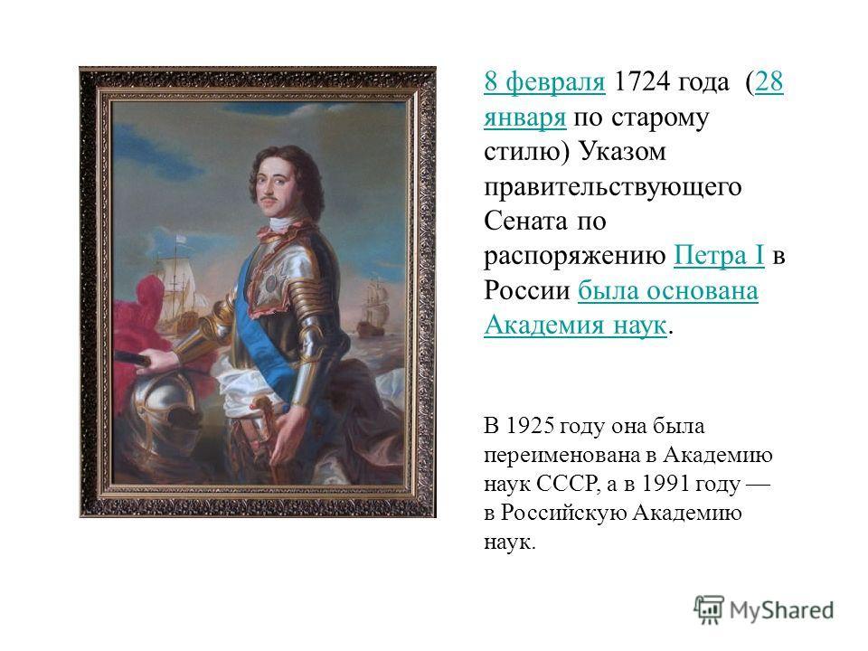 8 февраля8 февраля 1724 года (28 января по старому стилю) Указом правительствующего Сената по распоряжению Петра I в России была основана Академия наук.28 январяПетра Iбыла основана Академия наук В 1925 году она была переименована в Академию наук ССС