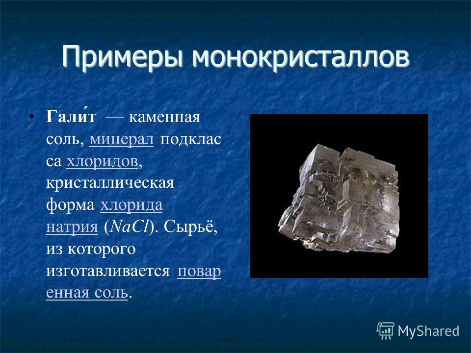 Примеры монокристаллов Гали́т каменная соль, минерал подклас са хлоридов, кристаллическая форма хлорида натрия (NaCl). Сырьё, из которого изготавливается повар енная соль.минералхлоридовхлорида натрияповар енная соль