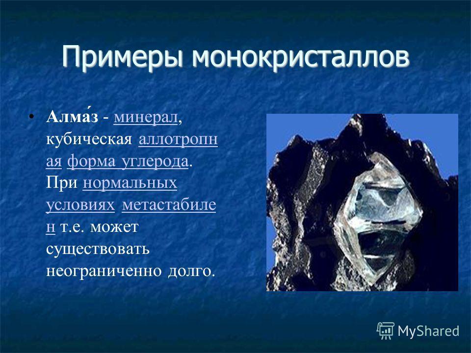 Примеры монокристаллов Алма́з - минерал, кубическая аллотропн ая форма углерода. При нормальных условиях метастабиле н т.е. может существовать неограниченно долго.минералаллотропн аяформа углероданормальных условияхметастабиле н