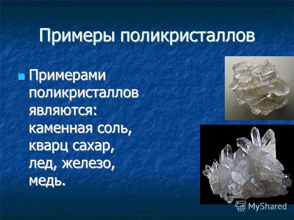 Примеры поликристаллов Примерами поликристаллов являются: каменная соль, кварц сахар, лед, железо, медь. Примерами поликристаллов являются: каменная соль, кварц сахар, лед, железо, медь.