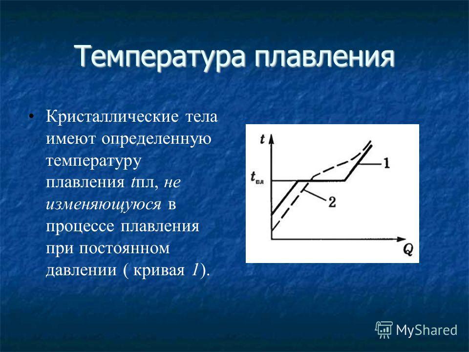 Температура плавления Кристаллические тела имеют определенную температуру плавления tпл, не изменяющуюся в процессе плавления при постоянном давлении ( кривая 1).