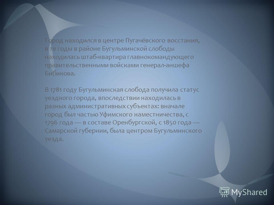 Город находился в центре Пугачёвского восстания, в те годы в районе Бугульминской слободы находилась штаб-квартира главнокомандующего правительственными войсками генерал-аншефа Бибикова. В 1781 году Бугульминская слобода получила статус уездного горо