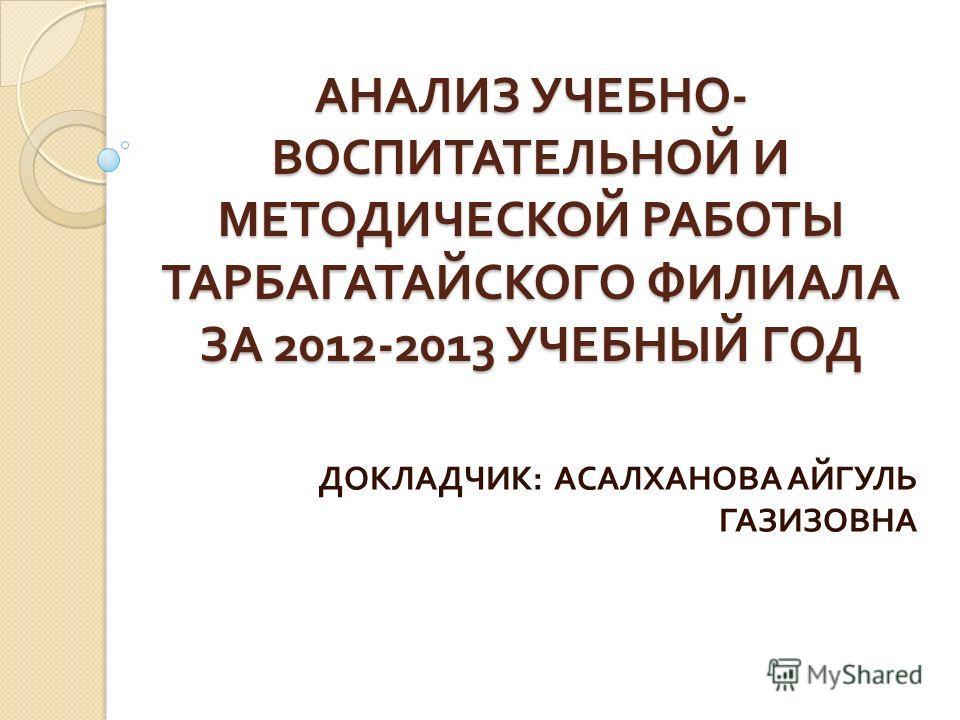 АНАЛИЗ УЧЕБНО - ВОСПИТАТЕЛЬНОЙ И МЕТОДИЧЕСКОЙ РАБОТЫ ТАРБАГАТАЙСКОГО ФИЛИАЛА ЗА 2012-2013 УЧЕБНЫЙ ГОД ДОКЛАДЧИК : АСАЛХАНОВА АЙГУЛЬ ГАЗИЗОВНА