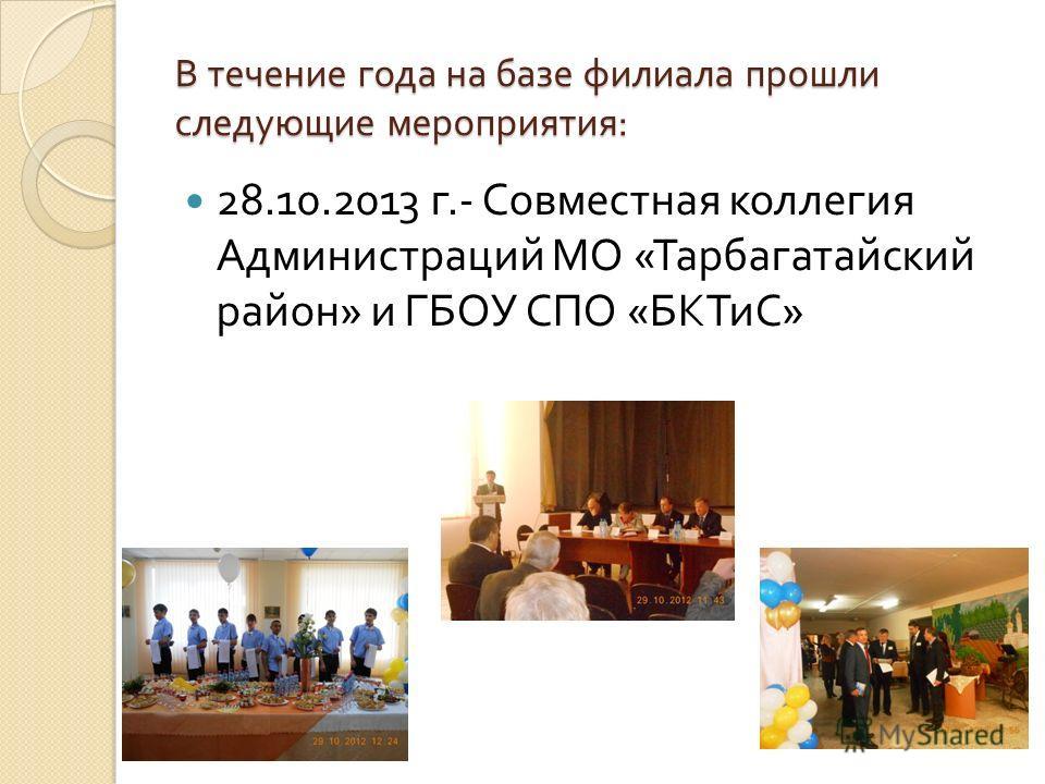 В течение года на базе филиала прошли следующие мероприятия : 28.10.2013 г.- Совместная коллегия Администраций МО « Тарбагатайский район » и ГБОУ СПО « БКТиС »