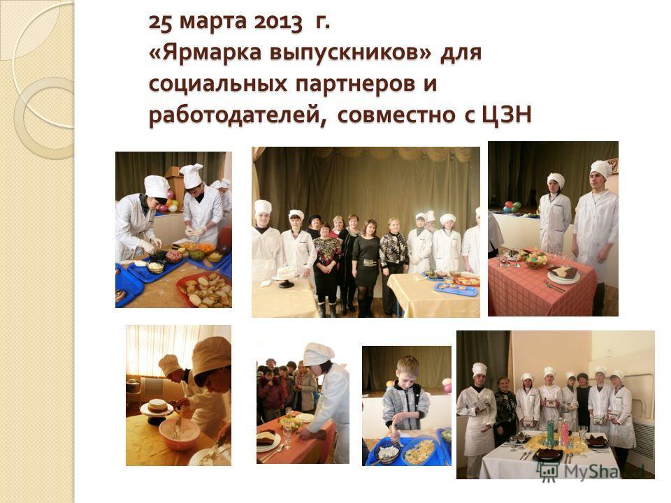 25 марта 2013 г. « Ярмарка выпускников » для социальных партнеров и работодателей, совместно с ЦЗН