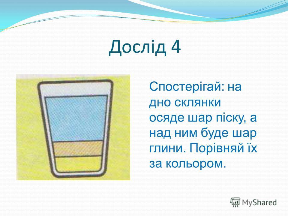 Дослід 4 Спостерігай: на дно склянки осяде шар піску, а над ним буде шар глини. Порівняй їх за кольором.