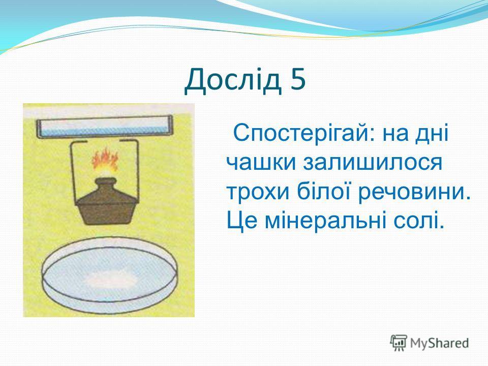 Дослід 5 Спостерігай: на дні чашки залишилося трохи білої речовини. Це мінеральні солі.