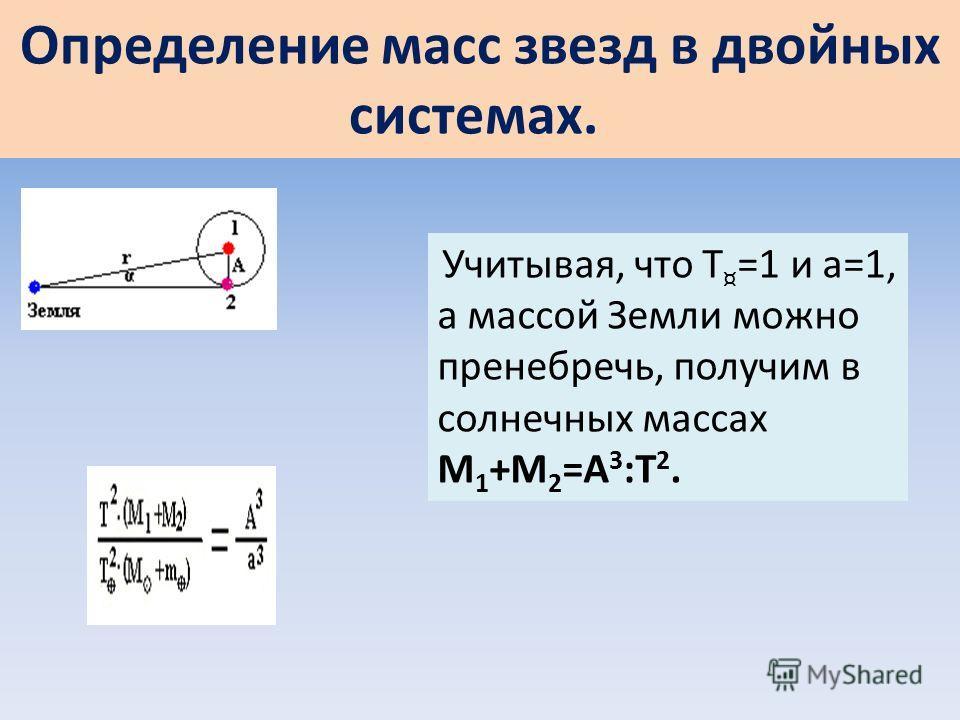 Определение масс звезд в двойных системах. Учитывая, что Т ¤ =1 и а=1, а массой Земли можно пренебречь, получим в солнечных массах М 1 +М 2 =А 3 :Т 2.