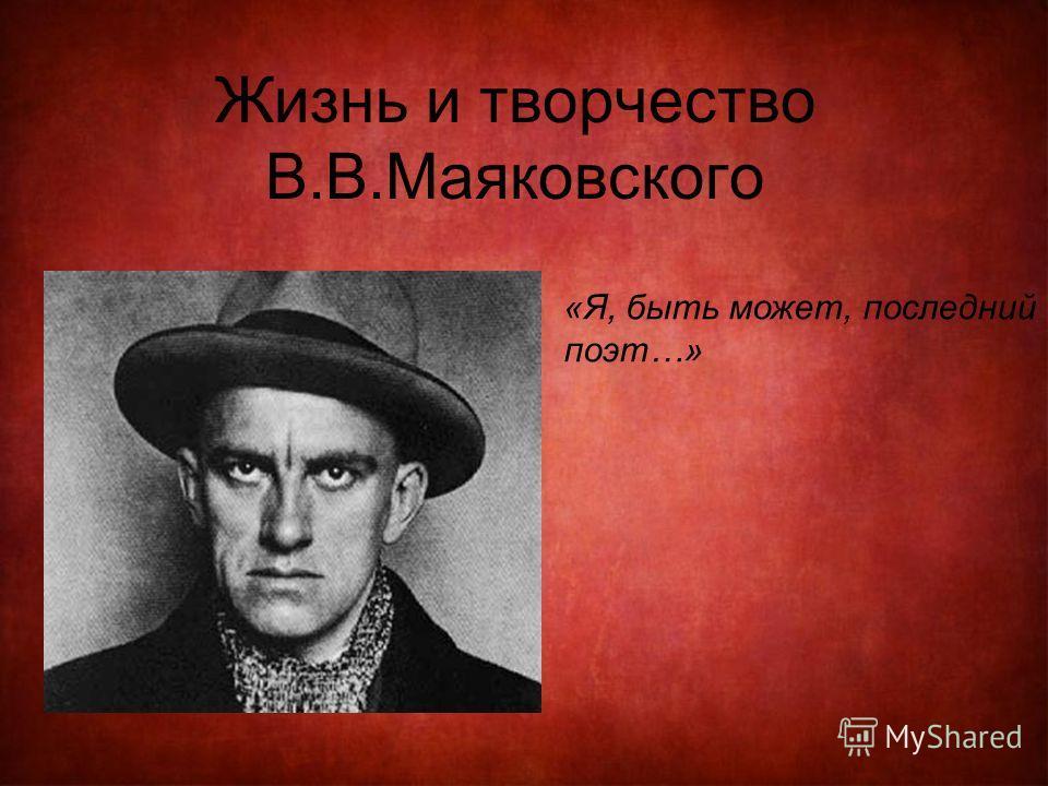 Жизнь и творчество В.В.Маяковского «Я, быть может, последний поэт…»