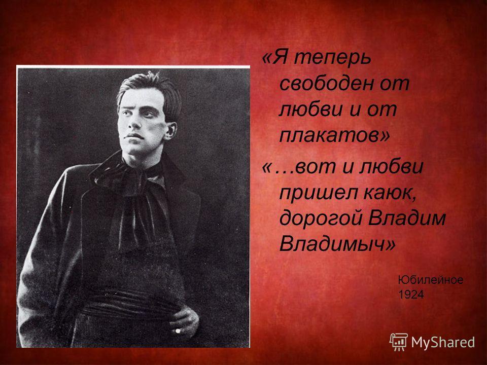 «Я теперь свободен от любви и от плакатов» «…вот и любви пришел каюк, дорогой Владим Владимыч» Юбилейное 1924