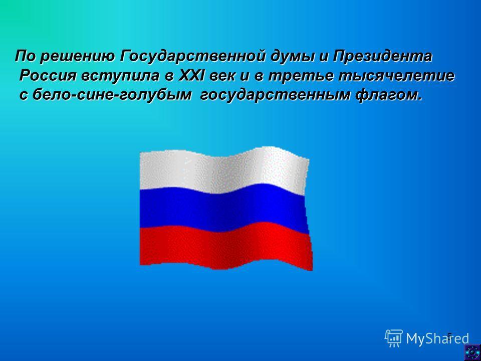 5 По решению Государственной думы и Президента Россия вступила в XXI век и в третье тысячелетие Россия вступила в XXI век и в третье тысячелетие с бело-сине-голубым государственным флагом. с бело-сине-голубым государственным флагом.