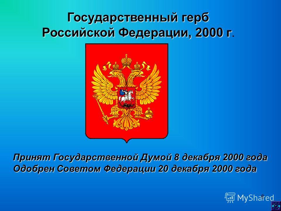 6 Государственный герб Российской Федерации, 2000 г Российской Федерации, 2000 г. Принят Государственной Думой 8 декабря 2000 года Одобрен Советом Федерации 20 декабря 2000 года