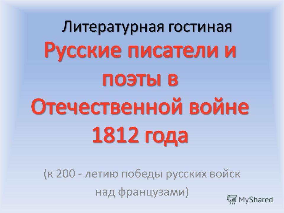 Литературная гостиная Литературная гостиная (к 200 - летию победы русских войск над французами)