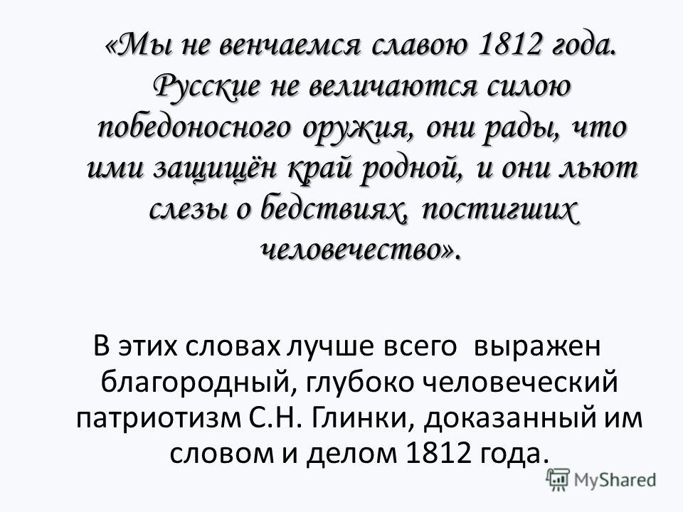 «Мы не венчаемся славою 1812 года. Русские не величаются силою победоносного оружия, они рады, что ими защищён край родной, и они льют слезы о бедствиях, постигших человечество». «Мы не венчаемся славою 1812 года. Русские не величаются силою победоно