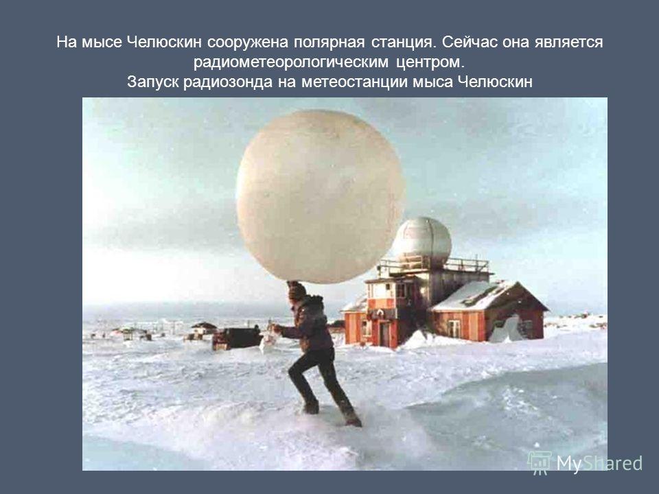 На мысе Челюскин сооружена полярная станция. Сейчас она является радиометеорологическим центром. Запуск радиозонда на метеостанции мыса Челюскин