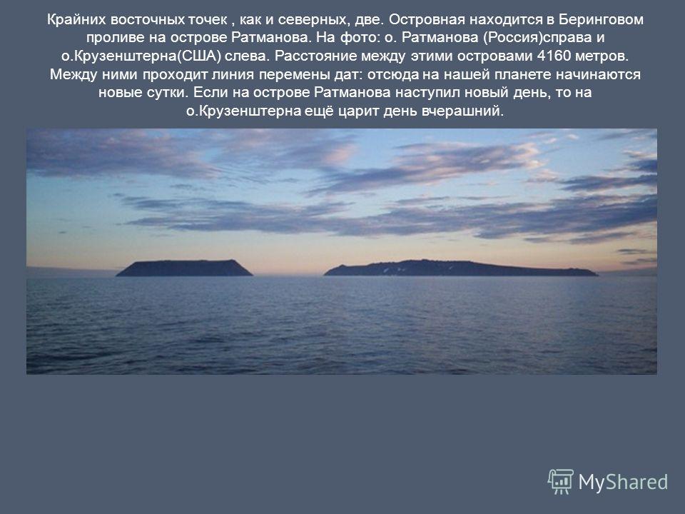 Крайних восточных точек, как и северных, две. Островная находится в Беринговом проливе на острове Ратманова. На фото: о. Ратманова (Россия)справа и о.Крузенштерна(США) слева. Расстояние между этими островами 4160 метров. Между ними проходит линия пер