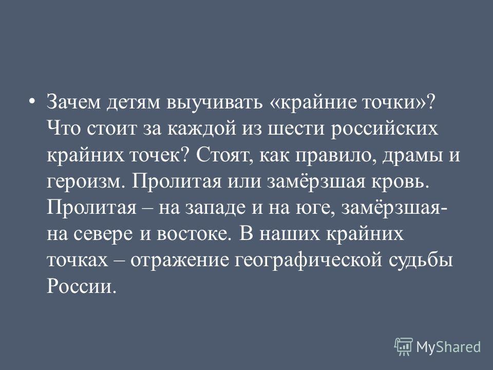 Зачем детям выучивать «крайние точки»? Что стоит за каждой из шести российских крайних точек? Стоят, как правило, драмы и героизм. Пролитая или замёрзшая кровь. Пролитая – на западе и на юге, замёрзшая- на севере и востоке. В наших крайних точках – о