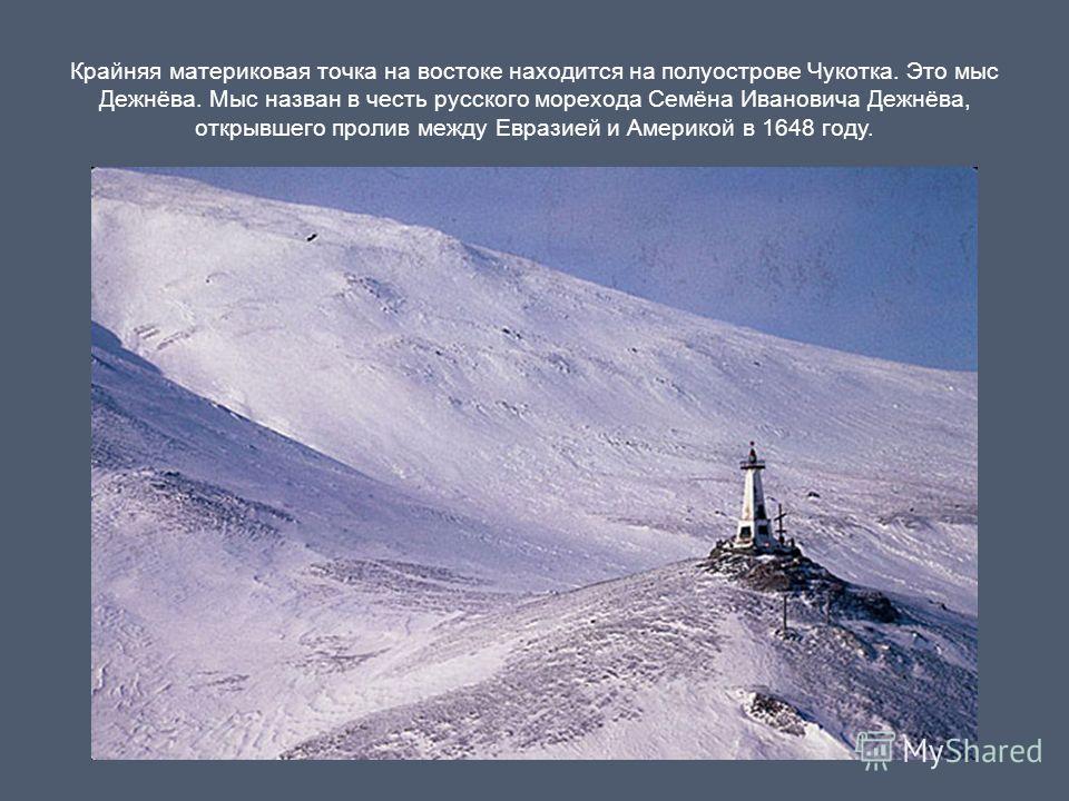 Крайняя материковая точка на востоке находится на полуострове Чукотка. Это мыс Дежнёва. Мыс назван в честь русского морехода Семёна Ивановича Дежнёва, открывшего пролив между Евразией и Америкой в 1648 году.