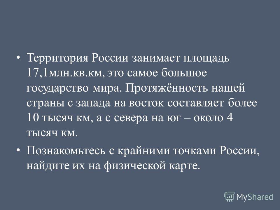 Территория России занимает площадь 17,1млн.кв.км, это самое большое государство мира. Протяжённость нашей страны с запада на восток составляет более 10 тысяч км, а с севера на юг – около 4 тысяч км. Познакомьтесь с крайними точками России, найдите их