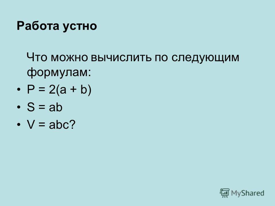 Работа устно Что можно вычислить по следующим формулам: P = 2(a + b) S = ab V = abc?
