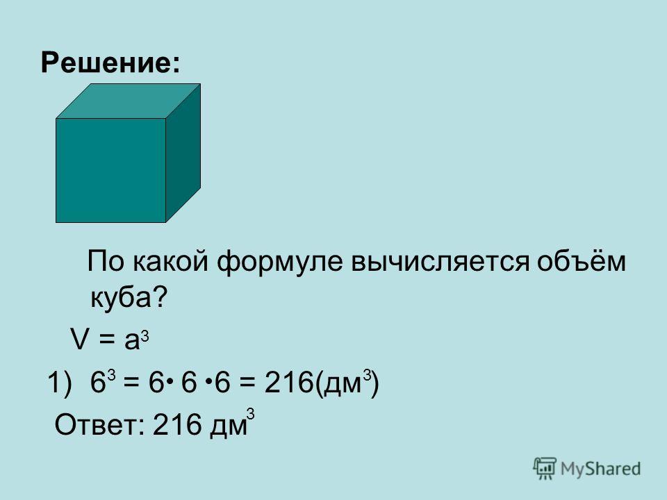 Решение: По какой формуле вычисляется объём куба? V = a 1)6 = 6 6 6 = 216(дм ) Ответ: 216 дм 3 3 3 3
