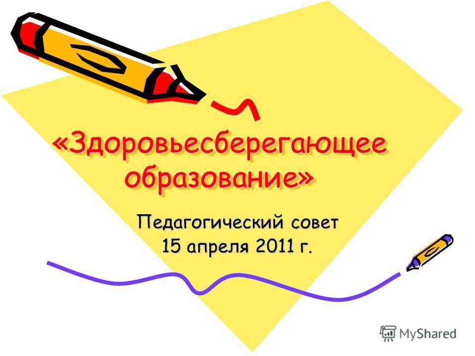 «Здоровьесберегающее образование» Педагогический совет 15 апреля 2011 г.