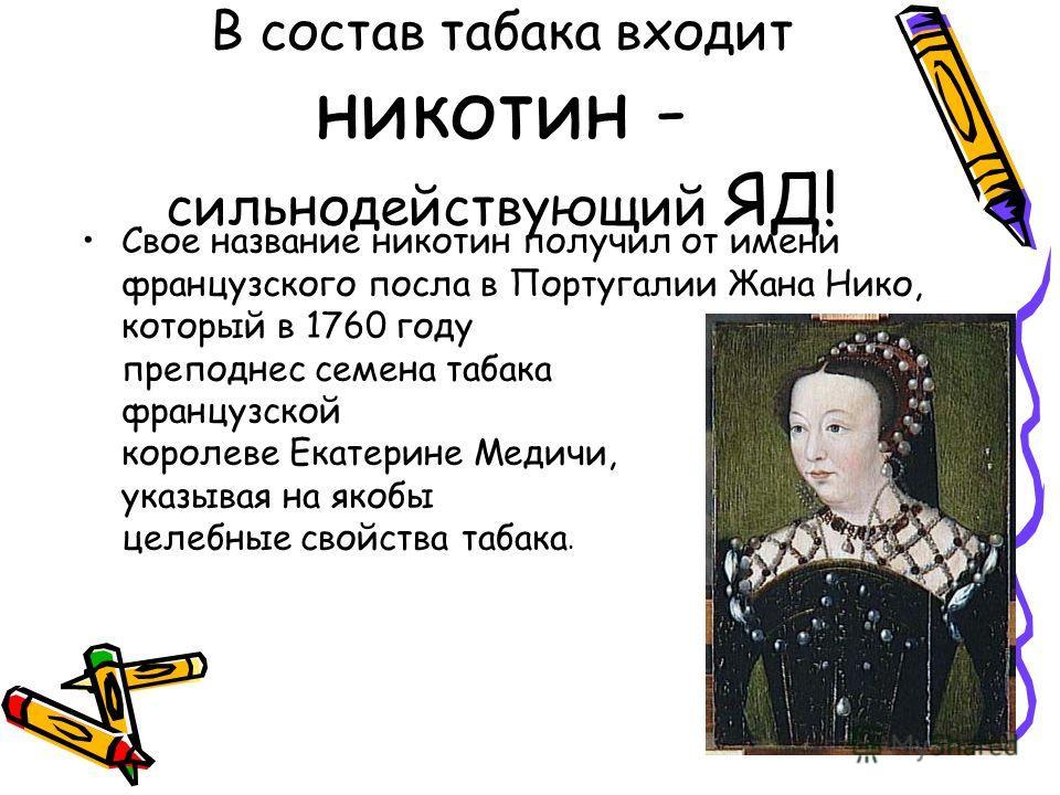 В состав табака входит никотин - сильнодействующий ЯД! Свое название никотин получил от имени французского посла в Португалии Жана Нико, который в 1760 году преподнес семена табака французской королеве Екатерине Медичи, указывая на якобы целебные сво