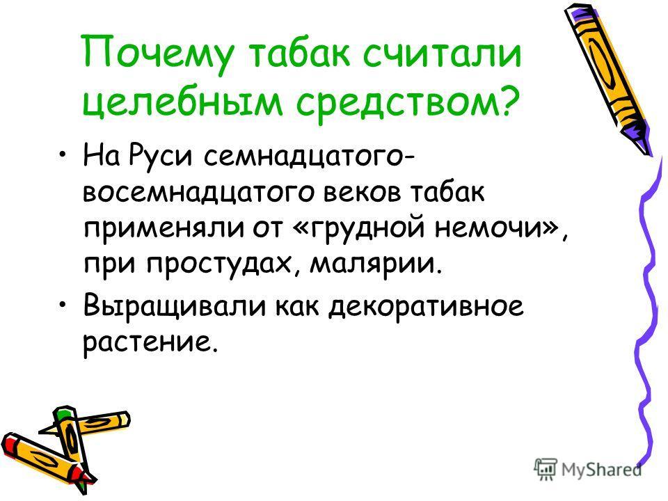 Почему табак считали целебным средством? На Руси семнадцатого- восемнадцатого веков табак применяли от «грудной немочи», при простудах, малярии. Выращивали как декоративное растение.