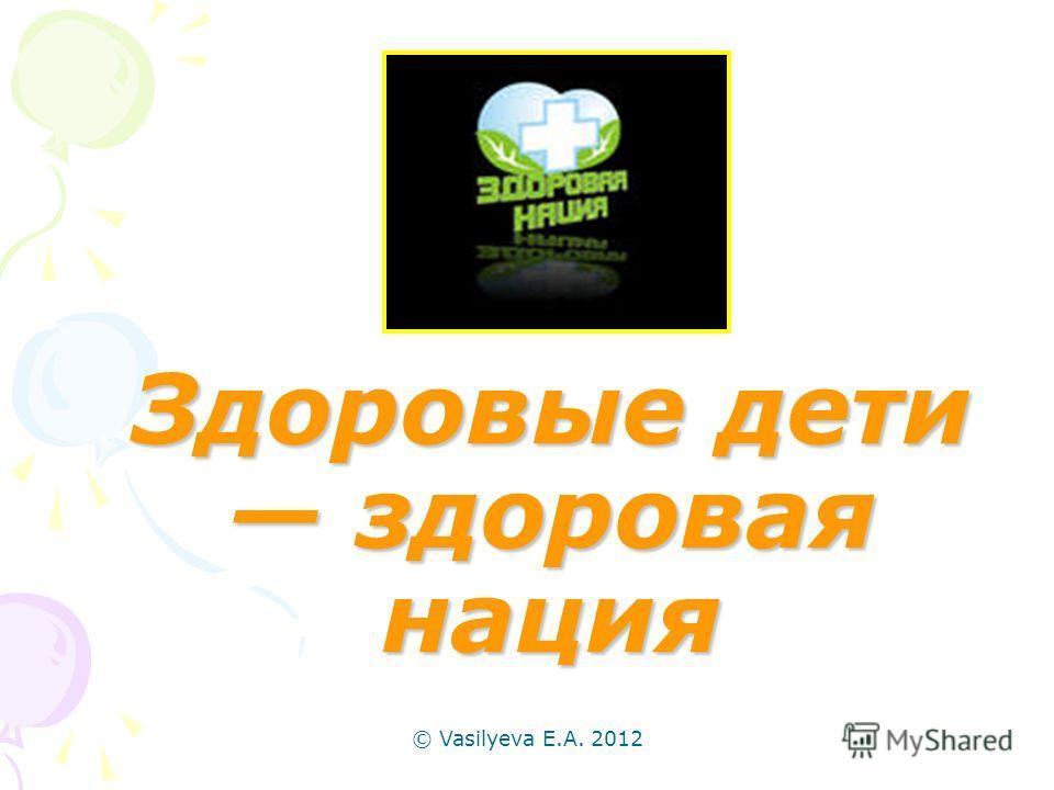 © Vasilyeva E.A. 2012 Здоровые дети здоровая нация