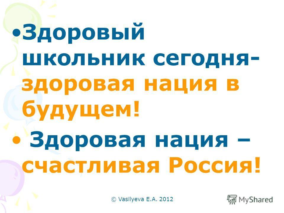 © Vasilyeva E.A. 2012 Здоровый школьник сегодня- здоровая нация в будущем! Здоровая нация – счастливая Россия!