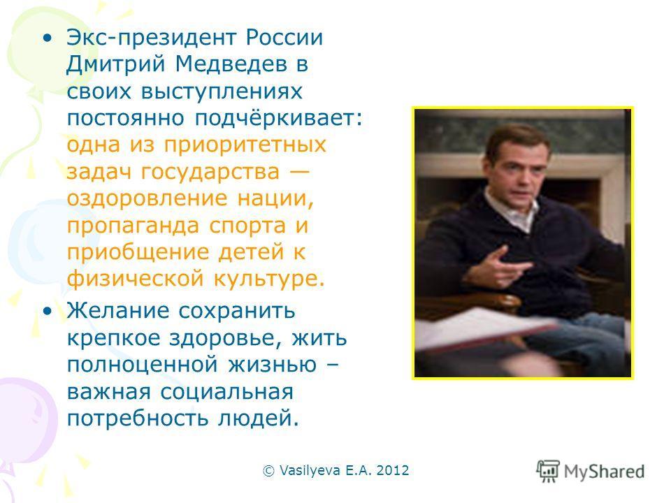 © Vasilyeva E.A. 2012 Экс-президент России Дмитрий Медведев в своих выступлениях постоянно подчёркивает: одна из приоритетных задач государства оздоровление нации, пропаганда спорта и приобщение детей к физической культуре. Желание сохранить крепкое
