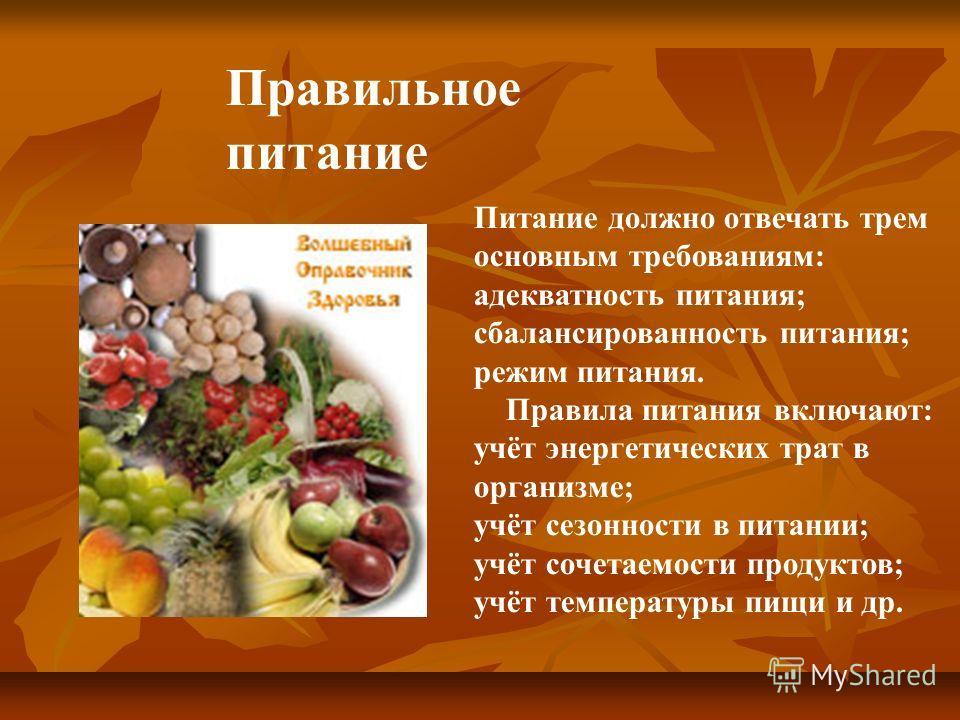 Питание должно отвечать трем основным требованиям: адекватность питания; сбалансированность питания; режим питания. Правила питания включают: учёт энергетических трат в организме; учёт сезонности в питании; учёт сочетаемости продуктов; учёт температу