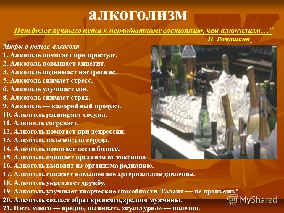 Мифы о пользе алкоголя 1. Алкоголь помогает при простуде. 2. Алкоголь повышает аппетит. 3. Алкоголь поднимает настроение. 5. Алкоголь снимает стресс. 6. Алкоголь улучшает сон. 8. Алкоголь снимает страх. 9. Алкоголь калорийный продукт. 10. Алкоголь ра