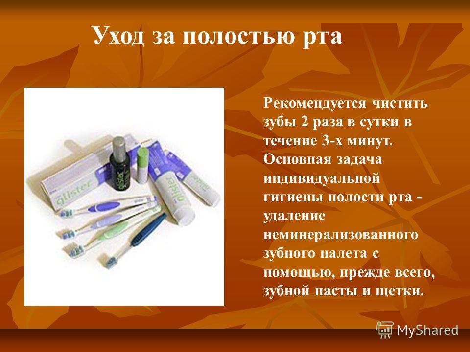Рекомендуется чистить зубы 2 раза в сутки в течение 3-х минут. Основная задача индивидуальной гигиены полости рта - удаление неминерализованного зубного налета с помощью, прежде всего, зубной пасты и щетки. Уход за полостью рта