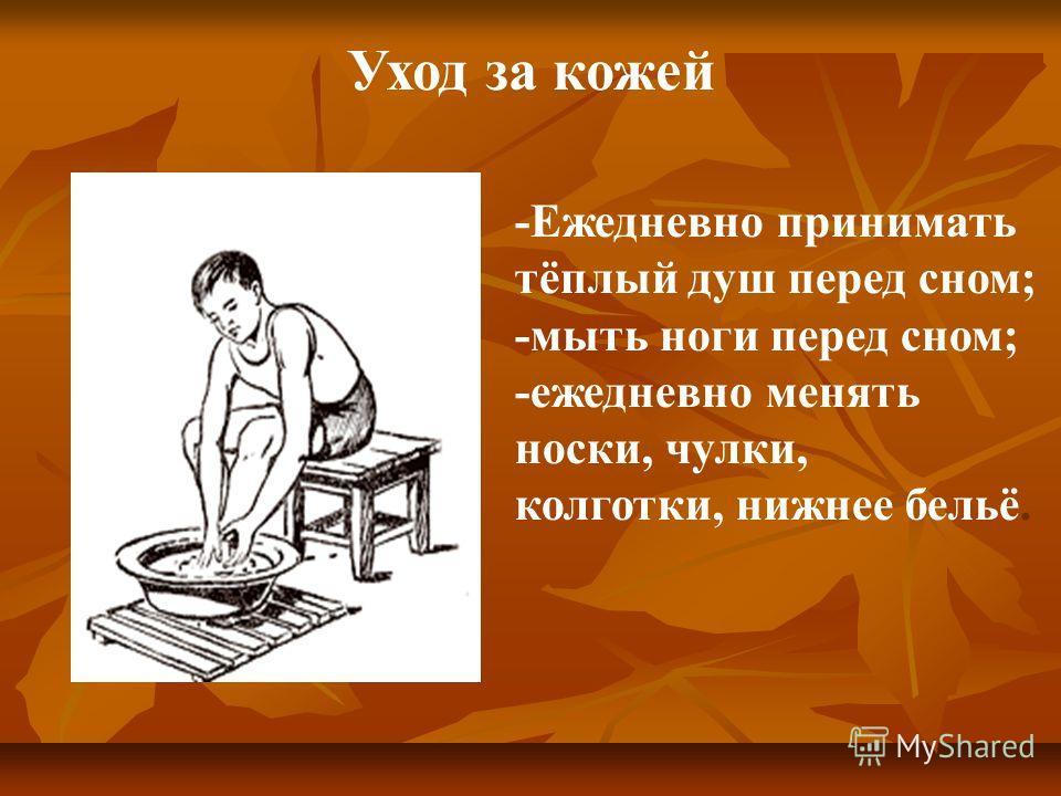 -Ежедневно принимать тёплый душ перед сном; -мыть ноги перед сном; -ежедневно менять носки, чулки, колготки, нижнее бельё. Уход за кожей