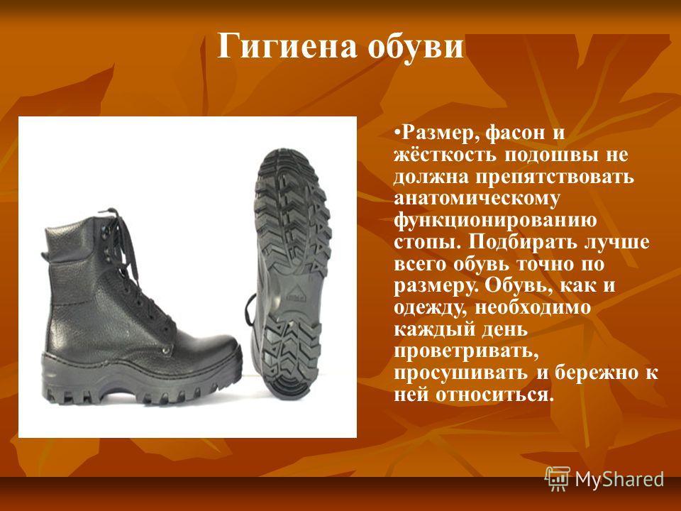 Размер, фасон и жёсткость подошвы не должна препятствовать анатомическому функционированию стопы. Подбирать лучше всего обувь точно по размеру. Обувь, как и одежду, необходимо каждый день проветривать, просушивать и бережно к ней относиться. Гигиена