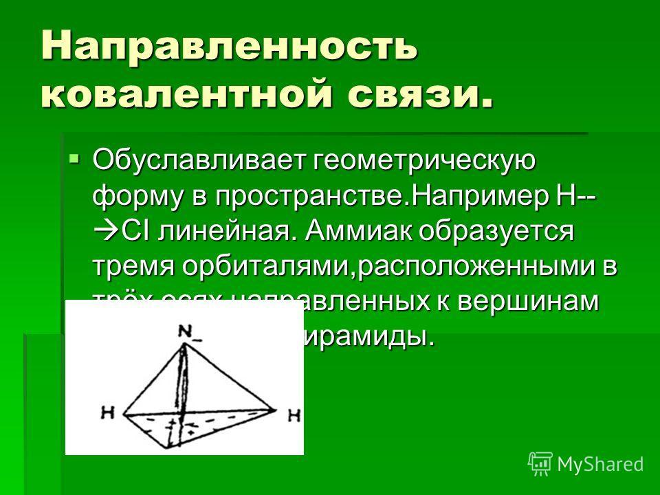 Направленность ковалентной связи. Обуславливает геометрическую форму в пространстве.Например H-- CI линейная. Аммиак образуется тремя орбиталями,расположенными в трёх осях направленных к вершинам тригональной пирамиды. Обуславливает геометрическую фо